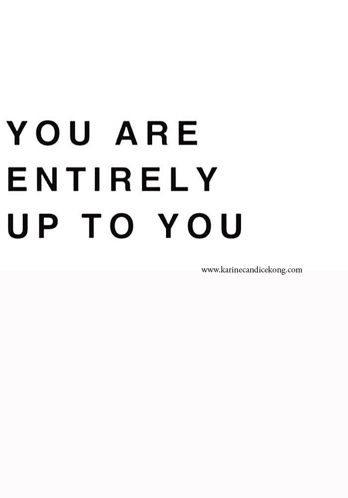 You are entirely up to you. Wise words to live by on www.karinecandicekong.com